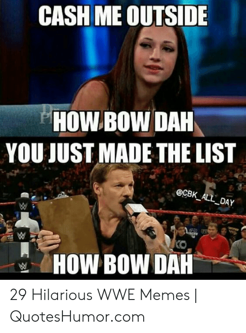 Memes, World Wrestling Entertainment, and Hilarious: CASH ME OUTSIDE  HOW BOW DAH  YOU JUST MADE THE LIST  @CBK ALL DA  HOW BOW DAH 29 Hilarious WWE Memes | QuotesHumor.com