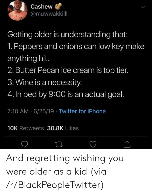 Low key: Cashew  @muwwakkillI  Getting older is understanding that:  1. Peppers and onions can low key make  anything hit.  2. Butter Pecan ice cream is top tier.  3. Wine is a necessity.  4. In bed by 9:00 is an actual goal.  7:10 AM 6/25/19 Twitter for iPhone  10K Retweets 30.8K Likes And regretting wishing you were older as a kid (via /r/BlackPeopleTwitter)