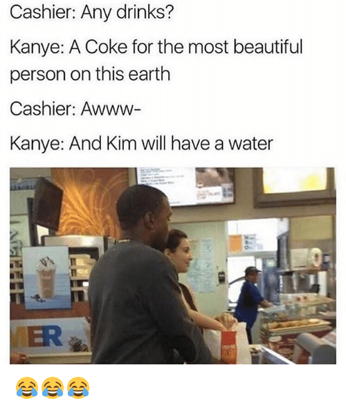 personable: Cashier: Any drinks?  Kanye: A Coke for the most beautiful  person on this earth  Cashier: Awww-  Kanye: And Kim will have a water  VER 😂😂😂