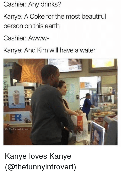 personable: Cashier: Any drinks?  Kanye: A Coke for the most beautiful  person on this earth  Cashier: Awww-  Kanye: And Kim will have a water  ER  G: TheFunnylntrovert Kanye loves Kanye (@thefunnyintrovert)