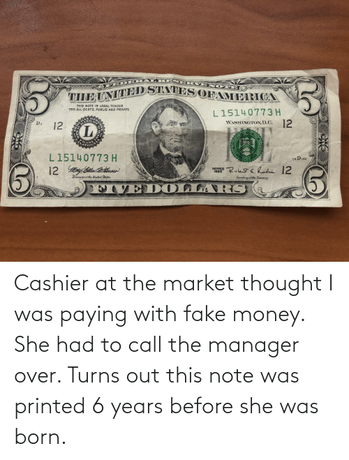 She Was: Cashier at the market thought I was paying with fake money. She had to call the manager over. Turns out this note was printed 6 years before she was born.