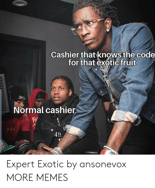 Expert: Cashier that knows the code  for that exotic fruit  Normal cashier  w Expert Exotic by ansonevox MORE MEMES