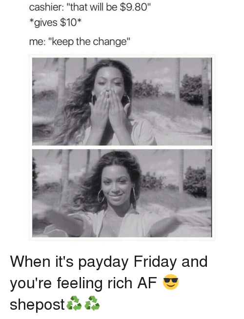 """Memes, 🤖, and Payday: cashier: """"that will be $9.80""""  gives $10  me: """"keep the change"""" When it's payday Friday and you're feeling rich AF 😎 shepost♻♻"""