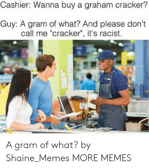 """Dank, Memes, and Target: Cashier:  Wanna  buy  a  graham  cracker?  Guy: A gram of what? And please don't  call me """"cracker"""", it's racist. A gram of what? by Shaine_Memes MORE MEMES"""