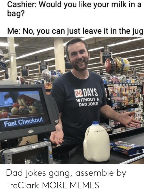 Dad Joke: Cashier: Would you like your milk in a  bag?  Me: No, you can just leave it in the jug  27  00DAYS  WITHOUT A  DAD JOKE  Fast Checkout Dad jokes gang, assemble by TreClark MORE MEMES