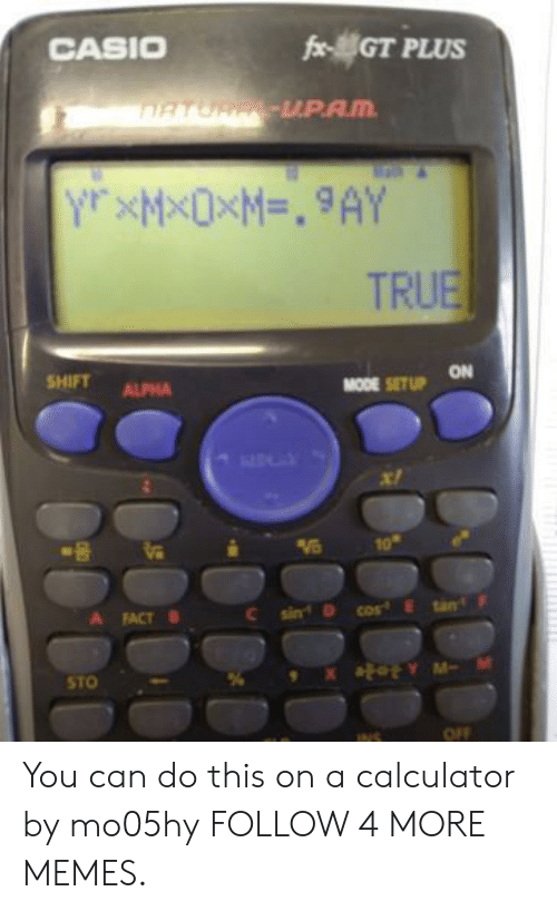 casio: CASIO  fxGT PLUS  RTUR-UPAM  Y XMXOXM=. 9AY  TRUE  SHIFT  ON  ALPHA  MODE SET UP  10  tan  sin  cos E  A  FACT  STO  OFF  INS You can do this on a calculator by mo05hy FOLLOW 4 MORE MEMES.