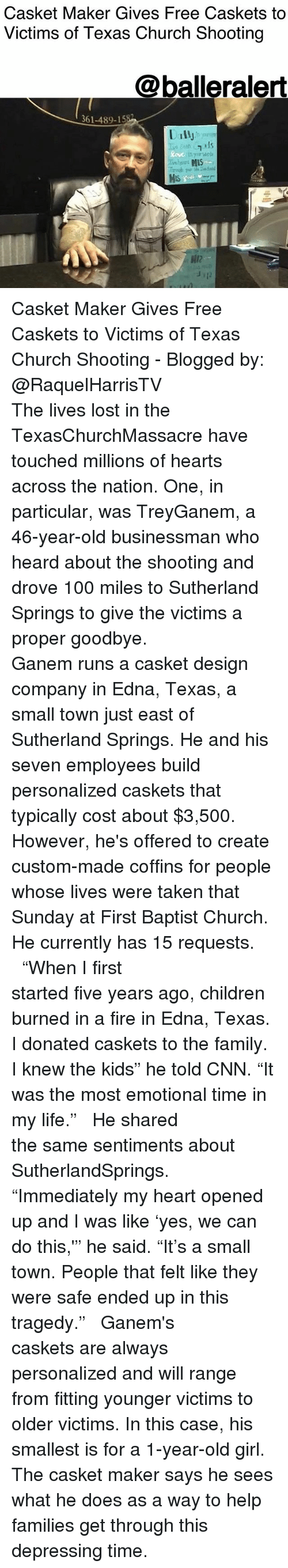 """We Can Do This: Casket Maker Gives Free Caskets to  Victims of Texas Church Shooting  @balleralert  361-489-15  Dally  12  12 Casket Maker Gives Free Caskets to Victims of Texas Church Shooting - Blogged by: @RaquelHarrisTV ⠀⠀⠀⠀⠀⠀⠀⠀⠀ ⠀⠀⠀⠀⠀⠀⠀⠀⠀ The lives lost in the TexasChurchMassacre have touched millions of hearts across the nation. One, in particular, was TreyGanem, a 46-year-old businessman who heard about the shooting and drove 100 miles to Sutherland Springs to give the victims a proper goodbye. ⠀⠀⠀⠀⠀⠀⠀⠀⠀ ⠀⠀⠀⠀⠀⠀⠀⠀⠀ Ganem runs a casket design company in Edna, Texas, a small town just east of Sutherland Springs. He and his seven employees build personalized caskets that typically cost about $3,500. However, he's offered to create custom-made coffins for people whose lives were taken that Sunday at First Baptist Church. He currently has 15 requests. ⠀⠀⠀⠀⠀⠀⠀⠀⠀ ⠀⠀⠀⠀⠀⠀⠀⠀⠀ """"When I first started five years ago, children burned in a fire in Edna, Texas. I donated caskets to the family. I knew the kids"""" he told CNN. """"It was the most emotional time in my life."""" ⠀⠀⠀⠀⠀⠀⠀⠀⠀ ⠀⠀⠀⠀⠀⠀⠀⠀⠀ He shared the same sentiments about SutherlandSprings. ⠀⠀⠀⠀⠀⠀⠀⠀⠀ ⠀⠀⠀⠀⠀⠀⠀⠀⠀ """"Immediately my heart opened up and I was like 'yes, we can do this,'"""" he said. """"It's a small town. People that felt like they were safe ended up in this tragedy."""" ⠀⠀⠀⠀⠀⠀⠀⠀⠀ ⠀⠀⠀⠀⠀⠀⠀⠀⠀ Ganem's caskets are always personalized and will range from fitting younger victims to older victims. In this case, his smallest is for a 1-year-old girl. The casket maker says he sees what he does as a way to help families get through this depressing time."""