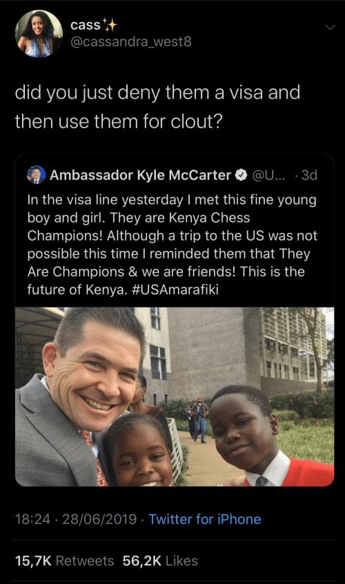 visa: cass  @cassandra_west8  did you just deny them a visa and  then use them for clout?  Ambassador Kyle McCarter O @U... · 3d  In the visa line yesterday I met this fine young  boy and girl. They are Kenya Chess  Champions! Although a trip to the US was not  possible this time I reminded them that They  Are Champions & we are friends! This is the  future of Kenya. #USAmarafiki  |  18:24 · 28/06/2019 · Twitter for iPhone  15,7K Retweets 56,2K Likes