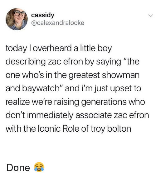 "Memes, Zac Efron, and Today: cassidy  @calexandralocke  today l overheard a little boy  describing zac efron by saying ""the  one who's in the greatest showman  and baywatch"" and i'm just upset to  realize we're raising generations who  don't immediately associate zac efron  with the lconic Role of troy bolton Done 😂"