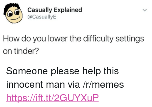 """Memes, Tinder, and Help: Casually Explainec  @CasuallyE  How do you lower the difficulty settings  on tinder? <p>Someone please help this innocent man via /r/memes <a href=""""https://ift.tt/2GUYXuP"""">https://ift.tt/2GUYXuP</a></p>"""