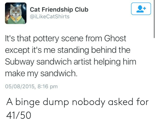 Behind The: Cat Friendship Club  @iLikeCatShirts  It's that pottery scene from Ghost  except it's me standing behind the  Subway sandwich artist helping him  make my sandwich.  05/08/2015, 8:16 pm A binge dump nobody asked for 41/50