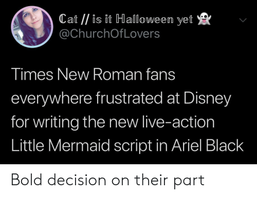 The Little Mermaid: Cat //is it Halloween yet  @ChurchOfLovers  Times New Roman fans  everywhere frustrated at Disney  for writing the new live-action  Little Mermaid script in Ariel Black Bold decision on their part