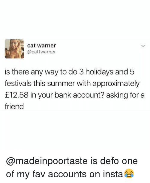 Summer, Bank, and British: cat warner  @cattwarner  is there any way to do 3 holidays and 5  festivals this summer with approximately  £12.58 in your bank account? asking for a  friend @madeinpoortaste is defo one of my fav accounts on insta😂