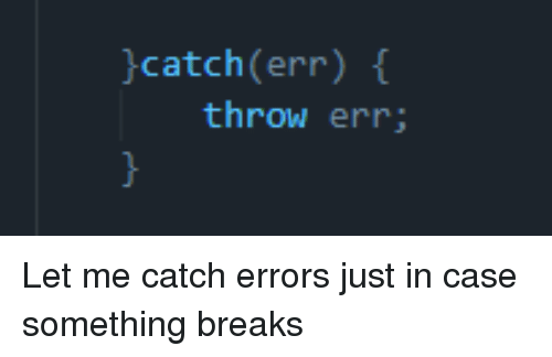 Case, Just, and Let Me: catch (err)  throw err; Let me catch errors just in case something breaks