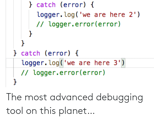 Tool, Log, and Planet: } catch (error) {  logger.log('we are here 2')  // logger.error(error)  }  } catch (error) {  logger. log('we are here 3')  // logger.error(error) The most advanced debugging tool on this planet…