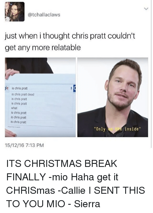 Chris Pratt, Memes, and 🤖: Catchall aclaws  just when ithought chris pratt couldn't  get any more relatable  le is chris pratt  is chris pratt dead  is chris pratt  is chris pratt  what  is chris pratt  is chris pratt  is chris pratt  Only  inside  15/12/16 7:13 PM ITS CHRISTMAS BREAK FINALLY -mio Haha get it CHRISmas -Callie I SENT THIS TO YOU MIO - Sierra