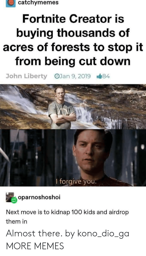 Forgive You: catchymemes  Fortnite Creator is  buying thousands of  acres of forests to stop it  from being cut down  OJan 9, 2019  John Liberty  B#84  l forgive you.  oparnoshoshoi  Next move is to kidnap 100 kids and airdrop  them in Almost there. by kono_dio_ga MORE MEMES