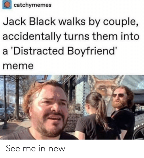 Meme, Black, and Boyfriend: catchymemes  Jack Black walks by couple,  accidentally turns them into  a Distracted Boyfriend'  meme See me in new