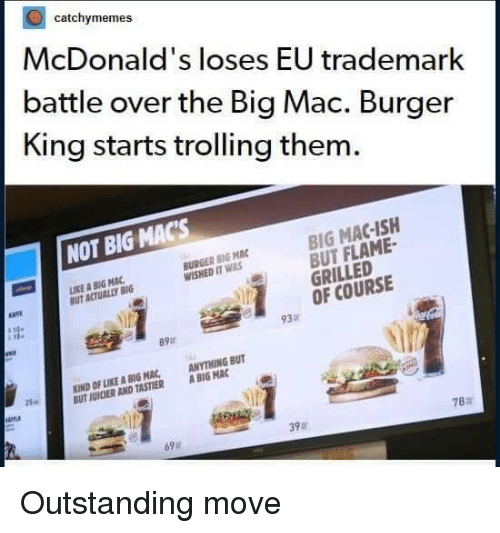 Trolling: catchymemes  McDonald's loses EU trademark  battle over the Big Mac. Burger  King starts trolling them.  NOT BIG MACs  BIG MAC-ISH  BUT FLAME  GRILLED  OF COURSE  IKE A BIG MAC  BUT ACTUALLY BIG  BURGER BIG MAC  WISHED IT WAS  93  89a  KIND OF LIKE A BIG MAC ANYTHING BUT  UT JUICIER AND TASTIER ABIG MAC  25.  ina  78:r  39  69a Outstanding move