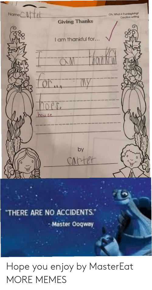 Thanks I: Catet  Oh What A Thankagiving  Creative witing  Name  Giving Thanks  I am thankful for...  aw Hanfat  Lor  hay se  by  CArter  THERE ARE NO ACCIDENTS.  Master Ooqway Hope you enjoy by MasterEat MORE MEMES