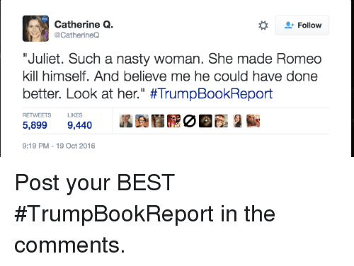 """Better Look: Catherine Q.  Follow  @CatherineQ  """"Juliet. Such a nasty woman. She made Romeo  kill himself. And believe me he could have done  better. Look at her."""" #TrumpBookReport  RETWEETS LIKES  5,899  9,440  9:19 PM 19 Oct 2016 Post your BEST #TrumpBookReport in the comments."""