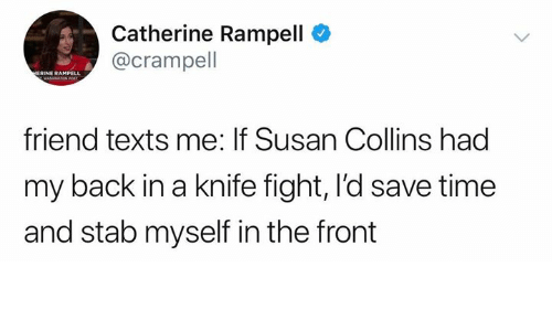Memes, Time, and Texts: Catherine Rampell  @crampel  ERINE RAMPELL  friend texts me: If Susan Collins had  my back in a knife fight, I'd save time  and stab myself in the front