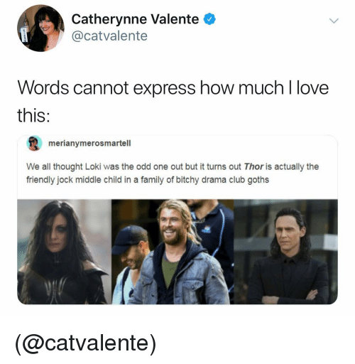 middle child: Catherynne Valente  @catvalente  Words cannot express how much l love  this:  merianymerosmartell  We all thought Loki was the odd one out but it turns out Thor is actually the  friendly jock middle child in a family of bitchy drama club goths (@catvalente)