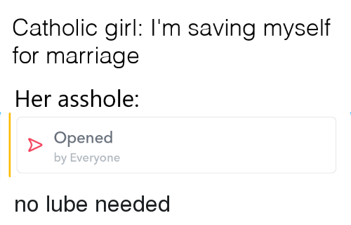 Marriage, Girl, and Catholic: Catholic girl: I'm saving myself  for marriage  Her asshole:  Opened  by Everyone no lube needed
