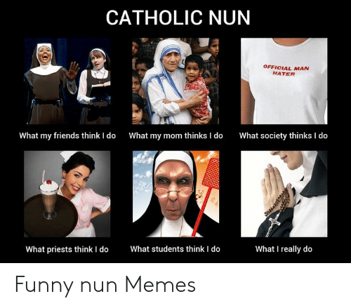 Nun Memes: CATHOLIC NUN  OFFICIAL MAN  HATER  What my friends think I do  What my mom thinks I do  What society thinks I do  What students think I do  What I really do  What priests think I do Funny nun Memes