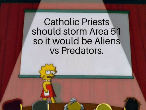 Catholic: Catholic Priests  should storm Area 51  so it would be Aliens  vs Predators.