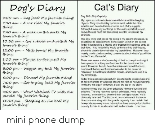 "Guards: Cat's Diary  Dog's Diary  Day 983 of My Captivity  Dog food! My favorite thing!  A car ride! My favorite  8:00 am  My captors continue to taunt me with bizarre littie dangling  objects. They dine lavishly on fresh meat, while the other  inmates and I are fed hash or some sort of dry nuggets.  Although I make my contempt for the rations perfectly clear,  I nevertheiess must eat something in order to keep up my  strength.  9:30 am  thing!  A walk in the park! My  9:40 am  favorite thing!  10:30 am - Got rubbed and petted! My  favorite thing!  12:00 pm - Milk bones! My favorite  thing!  1:00 pm - Played in the yard! My  favorite thing!  3:00 pm - Wagged my tail My favorite  thing!  The only thing that keeps me going is my dream of escape. In  an attempt to disgust them, I once again vomit on the carpet.  Today i decapitated a mouse and dropped its headless body at  their feet. I had hoped this would strike fear into their hearts,  since this clearly demonstrates my capabilities. However, they  merely made condescending comments about what a ""good litle  hunter"" I am. Bastards!  There was some sort of assembly of their accomplices tonight.  I was placed in solitary confinement for the duration of the  event. However, I could hear the noises and smell the food. I  overheard that my confinement was due to the power of  ""allergies."" I must learn what this means, and how to use it to  my advantage.  Today I was almost successful in an attempt to assassinate one  of my tormentors by weaving around his feet as he was walking.  I must try this again tomorrow, but at the top of the stairs.  I am convinced that the other prisoners here are flunkies and  snitches. The dog receives special privileges. He is regularly  released, and seems to be more than willing to return. He is  obviously retarded. The bird must be an informant. I observe  him communicating with the guards regularly. I am certain that  he reports my every move. My captors have arranged protective  custody for him in an elevated cell, so he is safe... for now.  Dinner! My favorite thing!  5:00 pm  7:00 pm - Got to play balll My favorite  thing!  8:00 pm - Wow! Watched TV with the  people! My favorite thing!  11:00 pm - Sleeping on the bed! My  favorite thing! mini phone dump"