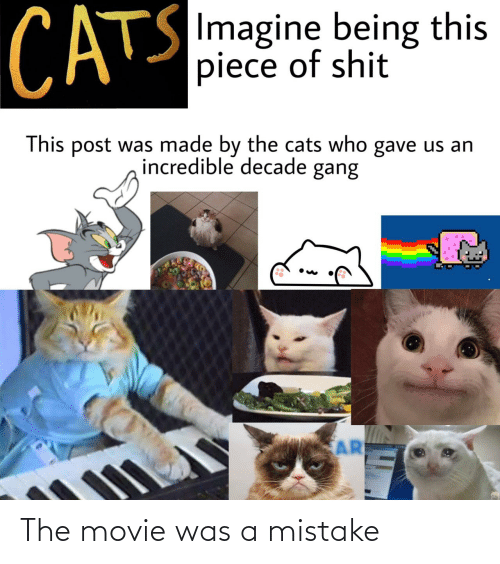 Gave: CATS  SImagine being this  piece of shit  This post was made by the cats who gave us an  incredible decade gang  AR The movie was a mistake