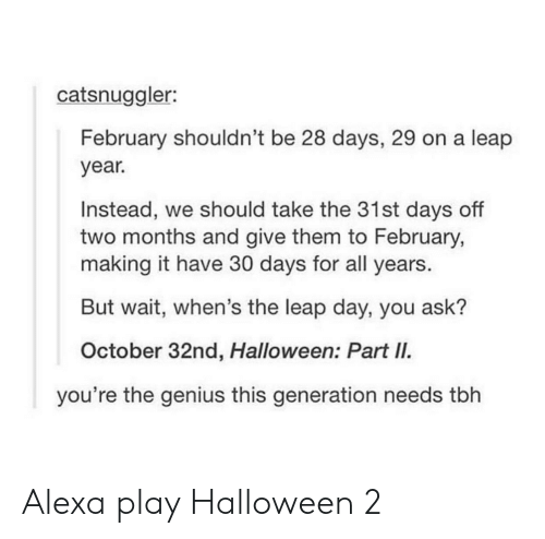 leap year: catsnuggler:  February shouldn't be 28 days, 29 on a leap  year.  Instead, we should take the 31st days off  two months and give them to February,  making it have 30 days for all years.  But wait, when's the leap day, you ask?  October 32nd, Halloween: Part II.  you're the genius this generation needs tbh Alexa play Halloween 2