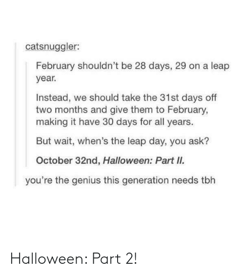 leap year: catsnuggler:  February shouldn't be 28 days, 29 on a leap  year  Instead, we should take the 31st days off  two months and give them to February,  making it have 30 days for all years.  But wait, when's the leap day, you ask?  October 32nd, Halloween: Part II.  you're the genius this generation needs tbh Halloween: Part 2!