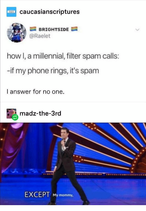 filter: caucasianscriptures  BRIGHTSIDE  @Raelet  how I, a millennial, filter spam calls:  -if my phone rings, it's spam  I answer for no one  madz-the-3rd  EXCEPT My mommy