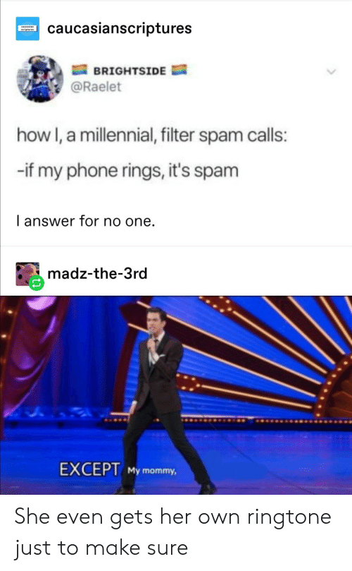 Phone, How, and Answer: caucasianscriptures  covcesian  BRIGHTSIDE  @Raelet  how I, a millennial, filter spam calls:  -if my phone rings, it's spam  I answer for no one.  madz-the-3rd  EXCEPT My mommy, She even gets her own ringtone just to make sure