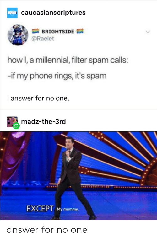 filter: caucasianscriptures  oveesian  BRIGHTSIDE  @Raelet  how I, a millennial, filter spam calls:  -if my phone rings, it's spam  I answer for no one.  madz-the-3rd  EXCEPT My mommy, answer for no one