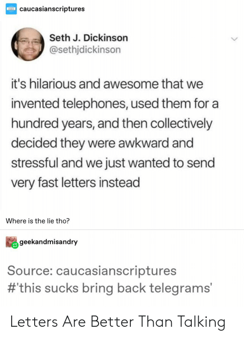 Awkward, Awesome, and Hilarious: caucasianscriptures  Seth J. Dickinson  @sethjdickinson  it's hilarious and awesome that we  invented telephones, used them for a  hundred years, and then collectively  decided they were awkward and  stressful and we just wanted to send  very fast letters instead  Where is the lie tho?  geekandmisandry  Source: caucasianscriptures  #this sucks bring back telegrams' Letters Are Better Than Talking