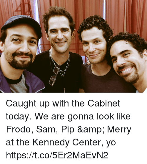 frodo: Caught up with the Cabinet today.  We are gonna look like Frodo, Sam, Pip & Merry at the Kennedy Center, yo https://t.co/5Er2MaEvN2
