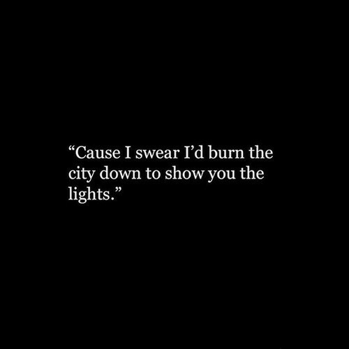 """Lights, Down, and City: """"Cause I swear I'd burn the  city down to show you the  lights."""""""