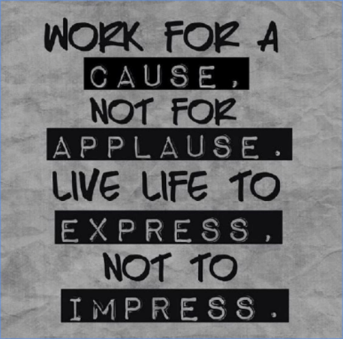 Express, Live, and Applause: CAUSE,  NOT FO2  APPLAUSE.  LIVE uFE TO  EXPRESS  NOT TO  IMPRESS