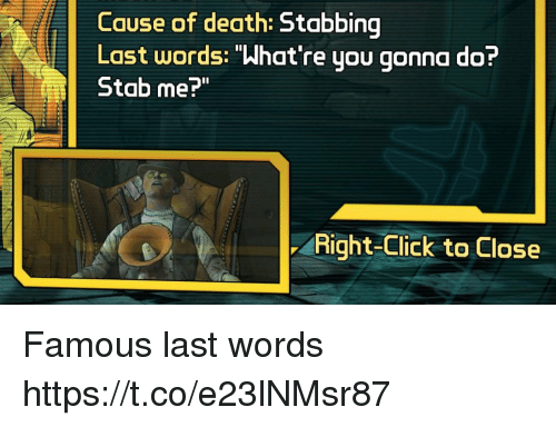 "Whatre: Cause of death:  Last words: ""What're you gonna do?  Stab me?""  Right-Click to Close Famous last words https://t.co/e23lNMsr87"