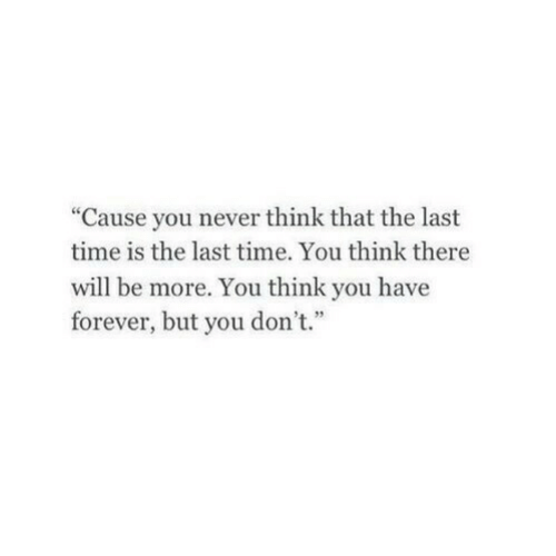 """Forever, Time, and Never: """"Cause you never think that the last  time is the last time. You think there  will be more. You think you have  forever, but you don't."""""""