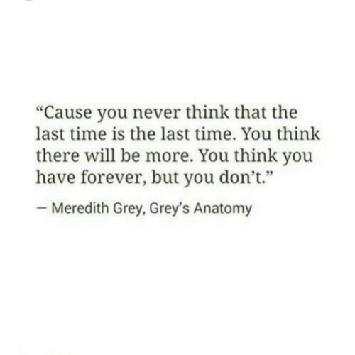 "Meredith: ""Cause you never think that the  last time is the last time. You think  there will be more. You think you  have forever, but you don't""  Meredith Grey, Grey's Anatomy"