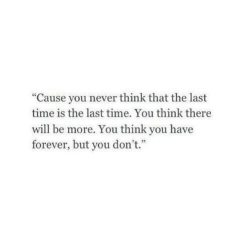 """you-think-you: """"Cause you never think that the last  time is the last time. You think there  will be more. You think you have  forever, but you don't."""""""
