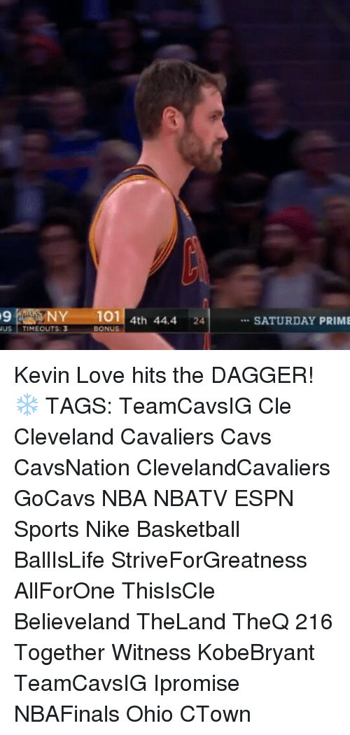 Cleveland Cavaliers, Kevin Love, and Memes: CAUSNY 101  4th 44.4  NUS  TIMEOUTS 3  BONUS  SATURDAY PRIME Kevin Love hits the DAGGER! ❄ TAGS: TeamCavsIG Cle Cleveland Cavaliers Cavs CavsNation ClevelandCavaliers GoCavs NBA NBATV ESPN Sports Nike Basketball BallIsLife StriveForGreatness AllForOne ThisIsCle Believeland TheLand TheQ 216 Together Witness KobeBryant TeamCavsIG Ipromise NBAFinals Ohio CTown