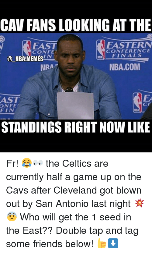 Cavs, Finals, and Friends: CAV FANS LOOKING ATTHE  EASTERN  EAST  CONFERENCE  CONFE  FINALS  IN  NBA MEMES  NBA.COM  NRA  AST  Cr  ONFE  FIN  STANDINGS RIGHT NOW LIKE Fr! 😂👀 the Celtics are currently half a game up on the Cavs after Cleveland got blown out by San Antonio last night 💥😨 Who will get the 1 seed in the East?? Double tap and tag some friends below! 👍⬇