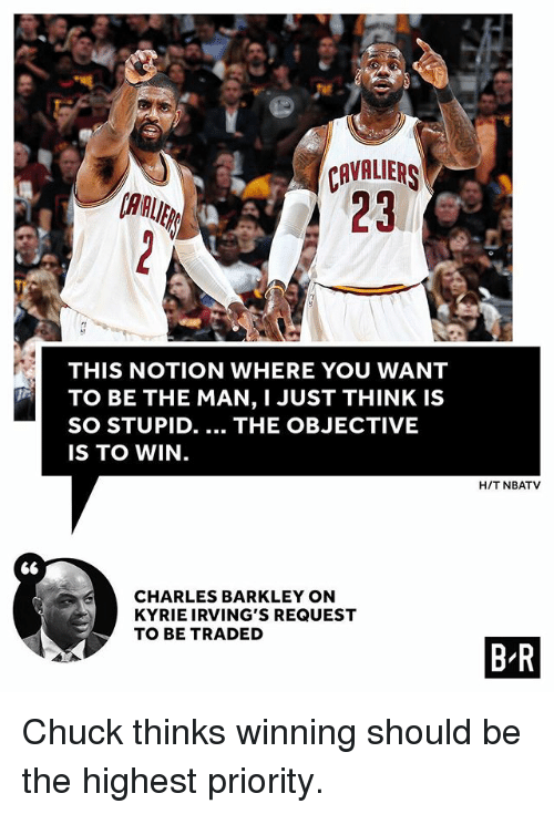 Charles Barkley: CAVALIER  23  AAUE  THIS NOTION WHERE YOU WANT  TO BE THE MAN, I JUST THINK IS  SO STUPID. THE OBJECTIVE  IS TO WIN.  H/T NBATV  S6  CHARLES BARKLEY ON  KYRIE IRVING'S REQUEST  TO BE TRADED  B R Chuck thinks winning should be the highest priority.