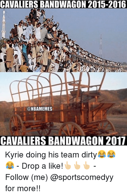 Memes, Dirty, and Cavaliers: CAVALIERS BANDWAGON 2015-2016  NBAMEMES  CAVALIERS BANDWAGON 2017 Kyrie doing his team dirty😂😂😂 - Drop a like!👆🏼👆🏼👆🏼 - Follow (me) @sportscomedyy for more!!