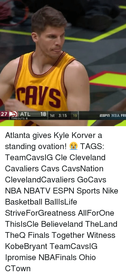Espn, Memes, and Nike: CAVS  27 ATL 18  1st 3:15  19  TIMEOUTS: 6  EST NBA FRI Atlanta gives Kyle Korver a standing ovation! 😭 TAGS: TeamCavsIG Cle Cleveland Cavaliers Cavs CavsNation ClevelandCavaliers GoCavs NBA NBATV ESPN Sports Nike Basketball BallIsLife StriveForGreatness AllForOne ThisIsCle Believeland TheLand TheQ Finals Together Witness KobeBryant TeamCavsIG Ipromise NBAFinals Ohio CTown